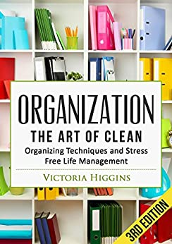 Organization: The Art of Clean- Organizing Techniques and Stress Free Life Management - 3rd Edition (English Edition)