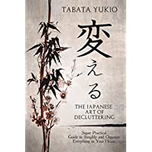 Declutter : The Japanese Art of Decluttering: Super Practical Guide to Simplify and Organize Everything in Your House (変える Book 2)