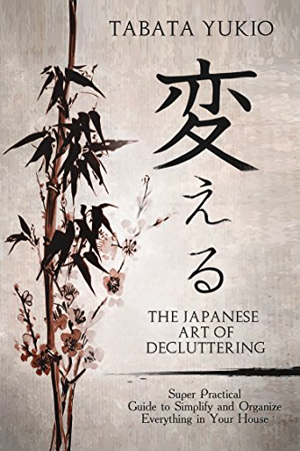 Declutter : The Japanese Art of Decluttering: Super Practical Guide to Simplify and Organize Everything in Your House (変える Book 2) (English Edition)