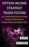 Option Income Strategy Trade Filters: An In-Depth Article Demonstrating the Use of Trade Filters to Enhance Returns and Reduce Risk (English Edition)