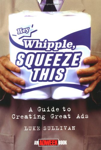 Hey Whipple, Squeeze This: Guide to Creating Great Ads (Adweek Magazine Series)