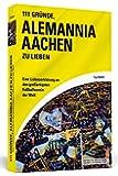 111 Gründe, Alemannia Aachen zu lieben: Eine Liebeserklärung an den großartigsten Fußballverein der Welt
