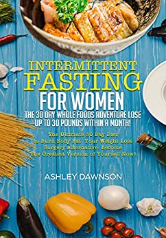 Intermittent Fasting For Women: The 30 Day Whole Foods Adventure Lose Up To 30 Pounds Within A Month!: The Ultimate 30 Day Diet To Burn Body Fat. Your ... Loss Surgery Alternative! por Ashley Dawnson epub