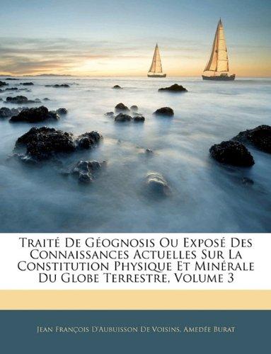 Trait de Gognosis Ou Expos Des Connaissances Actuelles Sur La Constitution Physique Et Minrale Du Globe Terrestre, Volume 3