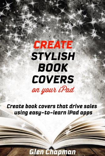 Create Stylish Book Covers on Your iPad – Create book covers that drive sales using easy to learn iPad apps (English Edition)