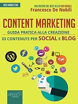 Content marketing: Guida pratica alla realizzazione di contenuti per social e blog di [De Nobili, Francesco]