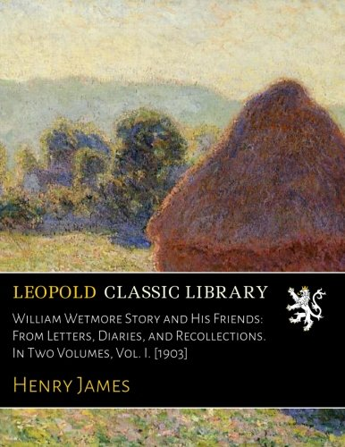 William Wetmore Story and His Friends: From Letters, Diaries, and Recollections. In Two Volumes, Vol. I. 1903