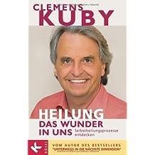 Heilung: das Wunder in uns - Selbstheilungsprozesse entdecken by Kuby, Clemens (2005) Gebundene Ausgabe