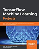 TensorFlow Machine Learning Projects: Build 13 real-world projects with advanced numerical computations using the Python ecosystem (English Edition)
