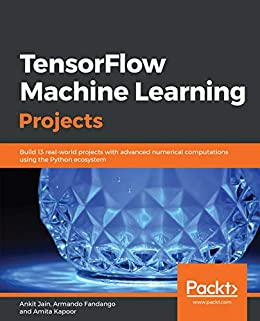 Tensorflow Machine Learning Projects: Build 13 Real-world Projects With Advanced Numerical Computations Using The Python Ecosystem por Armando Fandango