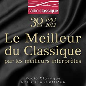 Le Meilleur du classique par les meilleurs interprètes - Le coffret 6CD des 30 ans de Radio Classique