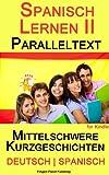 Spanisch Lernen II mit Paralleltext - Mittelschwere Kurzgeschichten (Deutsch - Spanisch) (Spanish Edition)