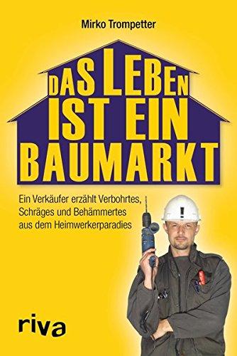 Das Leben ist ein Baumarkt: Ein Verkäufer erzählt Verbohrtes, Schräges und Behämmertes aus dem Heimwerkerparadies