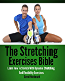 Stretching: Exercises Bible - Learn How To Stretch With Dynamic Stretching And Flexibility Exercises (stretching exercises, stretches, stretching, yoga ... back pain, anti aging, flexibility Book 1)