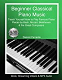 Beginner Classical Piano Music: Teach Yourself How to Play Famous Piano Pieces by Bac...