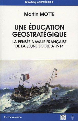 une éducation géostratégique : La Pensée navale francaise de la jeune école à 1914