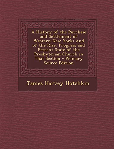 A History of the Purchase and Settlement of Western New York: And of the Rise, Progress and Present State of the Presbyterian Church in That Section - Primary Source Edition