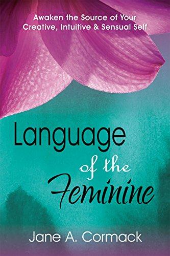 Language of the Feminine: Awaken the Source of Your Creative, Intuitive & Sensual Self