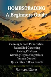Homesteading - A Beginners Guide:Canning & Food Preservation; Raised Bed Gardening; Raising Chickens; Growing Organic Vegetables; Vermin Control: Quick Bites 5 Book Bundle by Norman J Stone (2013-07-30)