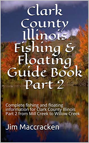 Jim Maccracken - Clark County Illinois Fishing & Floating Guide Book Part 2: Complete fishing and floating information for Clark County Illinois Part 2 from Mill Creek ... & Floating Guide Books 69)