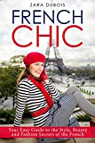 French Chic: Your Easy Guide to the Style, Beauty and Fashion Secrets of the French
