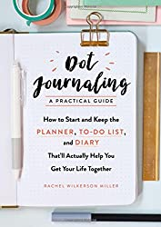 Dot Journaling--A Practical Guide: How to Start and Keep the Planner, To-Do List, and Diary That'll Actually Help You Get Your Life Together