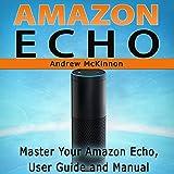 Amazon Echo: Master Your Amazon Echo User Guide and Manual