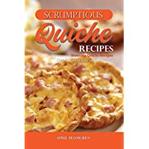 Scrumptious Quiche Recipes: Stunning Quiche Recipes That Are Delicious and Nutritious (English Edition)