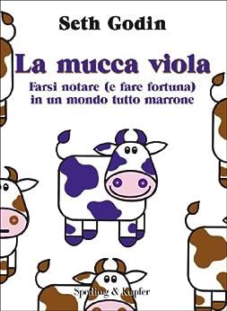 La mucca viola: Farsi notare (e fare fortuna) in un mondo tutto marrone (Varia. Economia Vol. 39) di [Godin, Seth]