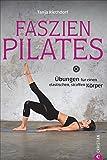 Faszientraining: Faszien-Pilates. Übungen für einen elastischen, straffen Körper. Mit Dehnübungen die Faszien trainieren und dank Pilates die Muskeln stärken.