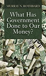 What Has Government Done to Our Money? by Murray N. Rothbard (2010-12-03)