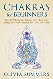 Chakras for Beginners: How to Activate and Balance Your Chakras to Strengthen Your Character and Live a Better Life (Chakra Balancing & Healing For Beginners)