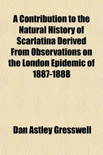 A Contribution to the Natural History of Scarlatina Derived From Observations on the London Epidemic of 1887-1888