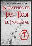 Image de La leyenda de Jay-Troi. El inmortal: (3ª ed. ampliada y revisada)