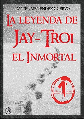 La leyenda de Jay-Troi. El inmortal por Daniel Menéndez Cuervo