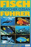 Fischführer Indischer Ozean: Rotes Meer, Malediven, Srilanka, Mauritius, Ostafrika, Seychellen, Arabisches Meer -