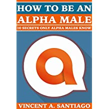 How to be an Alpha Male: 10 Secrets Only Alpha Males Know (English Edition)