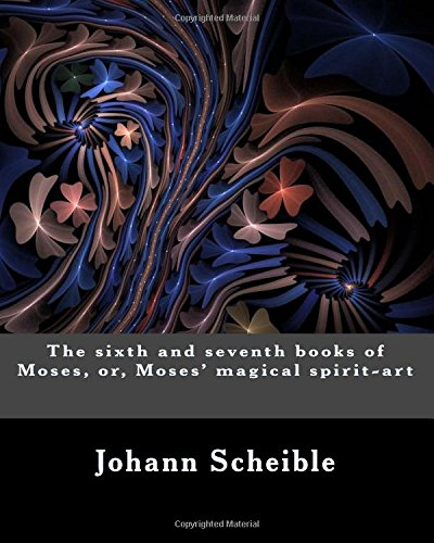 The sixth and seventh books of Moses, or, Moses' magical spirit-art