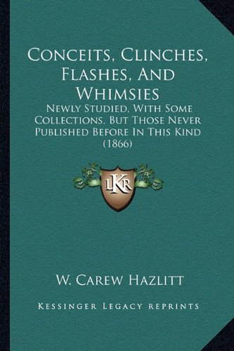Conceits, Clinches, Flashes, and Whimsies: Newly Studied, with Some Collections, But Those Never Published Before in This Kind (1866)