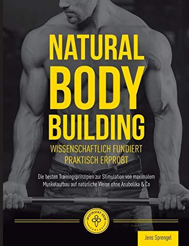 Natural Body Building: Die besten Trainingsprinzipien zur Stimulation von maximalem Muskelaufbau auf natürliche Weise ohne Anabolika & Co