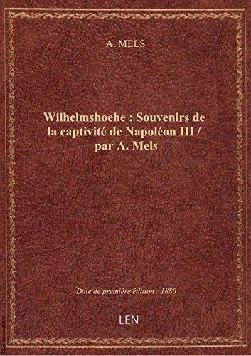 Wilhelmshoehe : Souvenirs de la captivité de Napoléon III / par A. Mels par A. MELS