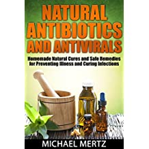 NATURAL ANTIBIOTICS AND ANTIVIRALS: Homemade Natural Cures and Safe Remedies for Preventing Illness and Curing Infections (antibiotics,antivirals,natural ... antibiotics) (English Edition)