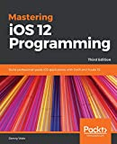 Mastering iOS 12 Programming: Build professional-grade iOS applications with Swift and Xcode 10, 3rd Edition [Lingua inglese]