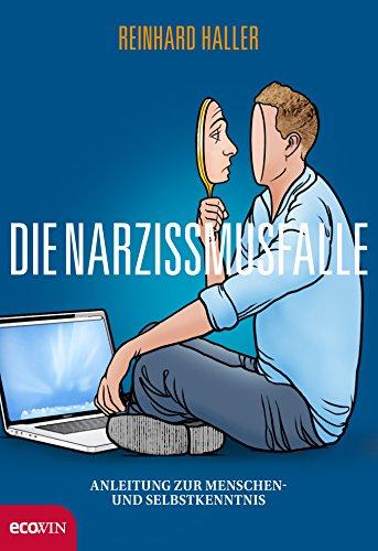 Die Narzissmusfalle: Anleitung zur Menschen- und Selbstkenntnis