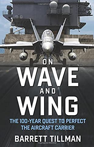 On Wave and Wing: The 100-Year Quest to Perfect the Aircraft Carrier