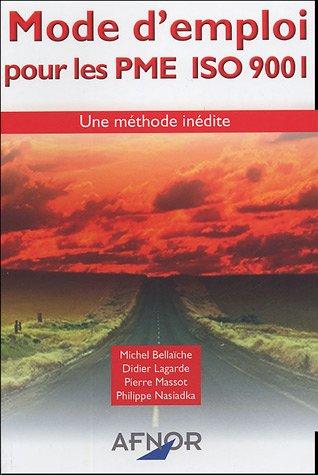 Mode d'emploi pour les PME ISO 9001 : Une méthode inédite par Michel Bellaïche, Didier Lagarde, Pierre Massot, Philippe Nasiadka