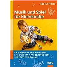 Musik und Spiel für Kleinkinder: Ein Praxisbuch für die musikalische Früherziehung in Krippe, Tagespflege und Eltern-Kind-Gruppen