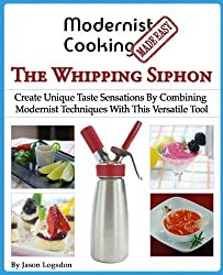 Modernist Cooking Made Easy: The Whipping Siphon: Create Unique Taste Sensations By Combining Modernist Techniques With This Versatile Tool by Jason Logsdon (2013-11-06)