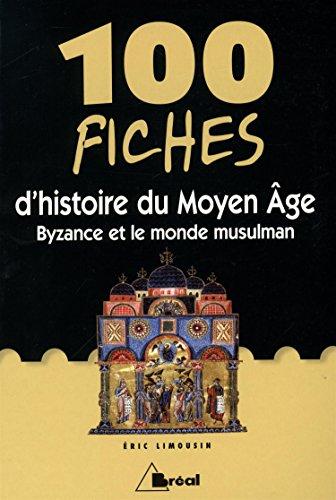 100 Fiches d'histoire du Moyen Age : Byzance et le monde musulman