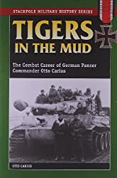 Tigers in the Mud: The Combat Career of German Panzer Commander Otto Carius (Stackpole Military History)